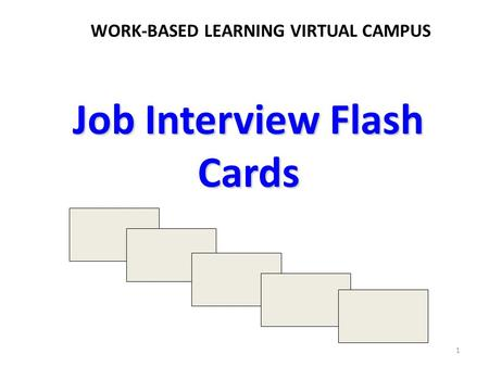 Job Interview Flash Cards WORK-BASED LEARNING VIRTUAL CAMPUS 1.