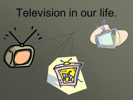 Television in our life.. I. Do you like watching TV?