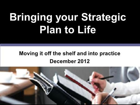 Bringing your Strategic Plan to Life Moving it off the shelf and into practice December 2012.