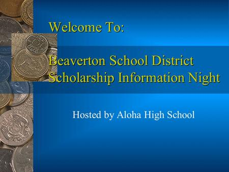 Welcome To: Beaverton School District Scholarship Information Night Hosted by Aloha High School.