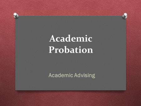 Academic Probation Academic Advising. Overview O Understand why you are on academic probation O what is academic probation? O Learn how to calculate your.