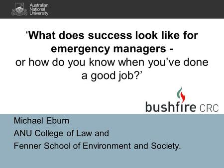 Michael Eburn ANU College of Law and Fenner School of Environment and Society. 'What does success look like for emergency managers - or how do you know.