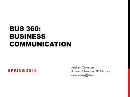 BUS 360: BUSINESS COMMUNICATION SPRING 2014 Andrea Cameron Business Librarian, SFU Surrey