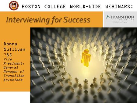 1 Interviewing for Success Donna Sullivan '85 Vice President, General Manager of Transition Solutions BOSTON COLLEGE WORLD-WIDE WEBINARS: