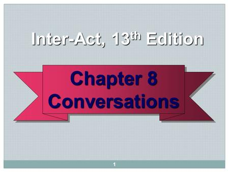 1 Chapter 8 Conversations Conversations Inter-Act, 13 th Edition Inter-Act, 13 th Edition.