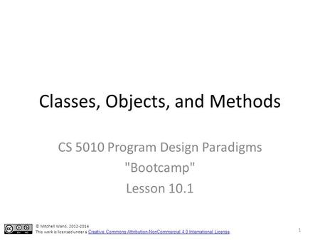 Classes, Objects, and Methods CS 5010 Program Design Paradigms Bootcamp Lesson 10.1 © Mitchell Wand, 2012-2014 This work is licensed under a Creative.