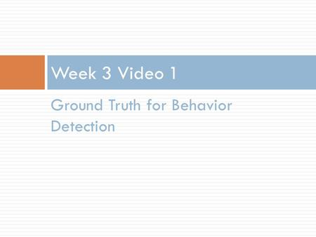 Ground Truth for Behavior Detection Week 3 Video 1.