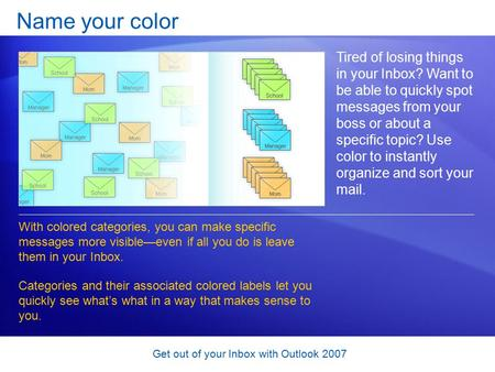 Get out of your Inbox with Outlook 2007 Name your color Tired of losing things in your Inbox? Want to be able to quickly spot messages from your boss or.