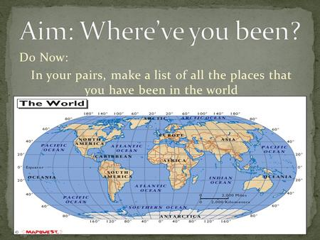 Do Now: In your pairs, make a list of all the places that you have been in the world.