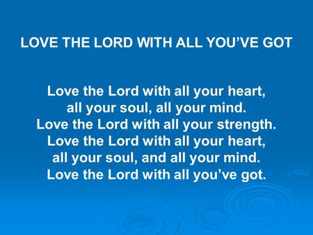 LOVE THE LORD WITH ALL YOU'VE GOT Love the Lord with all your heart, all your soul, all your mind. Love the Lord with all your strength. Love the Lord.