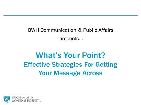 BWH Communication & Public Affairs presents… What's Your Point? Effective Strategies For Getting Your Message Across.