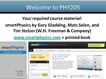 Www.smartphysics.com Your required course material: smartPhysics by Gary Gladding, Mats Selen, and Tim Stelzer (W.H. Freeman & Company) www.smartphysics.comwww.smartphysics.com.