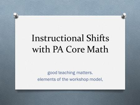 Instructional Shifts with PA Core Math good teaching matters. elements of the workshop model,