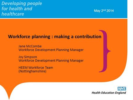 Workforce planning : making a contribution Jane McCombe Workforce Development Planning Manager Joy Simpson Workforce Development Planning Manager HEEM.