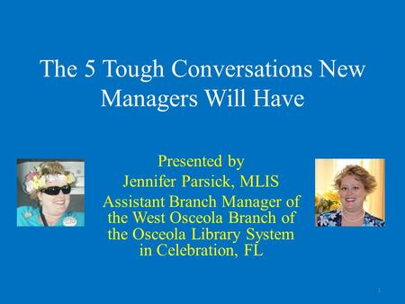 The 5 Tough Conversations New Managers Will Have Presented by Jennifer Parsick, MLIS Assistant Branch Manager of the West Osceola Branch of the Osceola.
