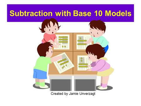 Subtraction with Base 10 Models Created by Jamie Unverzagt.