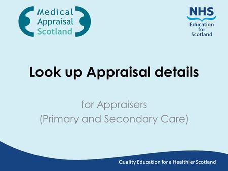 Quality Education for a Healthier Scotland Look up Appraisal details for Appraisers (Primary and Secondary Care)