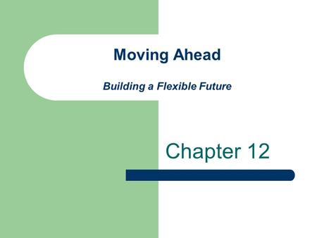 Moving Ahead Building a Flexible Future Chapter 12.