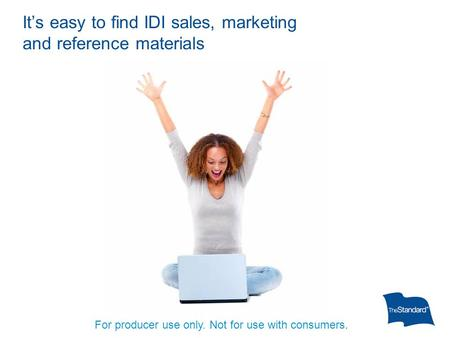 It's easy to find IDI sales, marketing and reference materials For producer use only. Not for use with consumers.