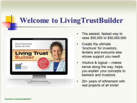 Powered x LivingTrustBuilder™ The easiest, fastest way to raise $50,000 to $50,000,000 Create the ultimate 'brochure' for investors, lenders and everyone.