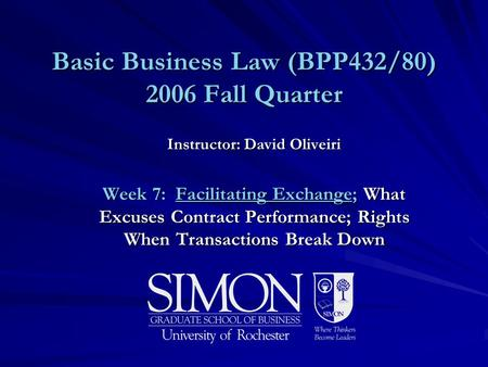 Basic Business Law (BPP432/80) 2006 Fall Quarter Instructor: David Oliveiri Week 7: Facilitating Exchange; What Excuses Contract Performance; Rights When.