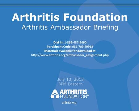 Arthritis Foundation Arthritis Ambassador Briefing July 10, 2013 3PM Eastern Dial In: 1-866-487-9460 Participant Code: 931 709 2991# Materials available.