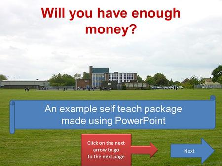 Will you have enough money? Click on the next arrow to go to the next page Click on the next arrow to go to the next page An example self teach package.