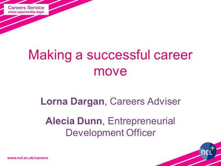 Making a successful career move Lorna Dargan, Careers Adviser Alecia Dunn, Entrepreneurial Development Officer.
