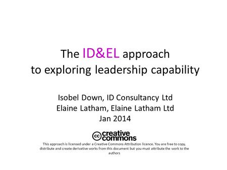 The ID&EL approach to exploring leadership capability Isobel Down, ID Consultancy Ltd Elaine Latham, Elaine Latham Ltd Jan 2014 This approach is licensed.