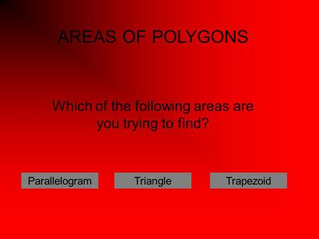 Which of the following areas are you trying to find? ParallelogramTriangleTrapezoid AREAS OF POLYGONS.