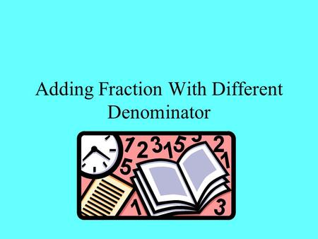 Adding Fraction With Different Denominator. Definition Common Denominator – When the fractions in an addition problem do not have the same denominators,