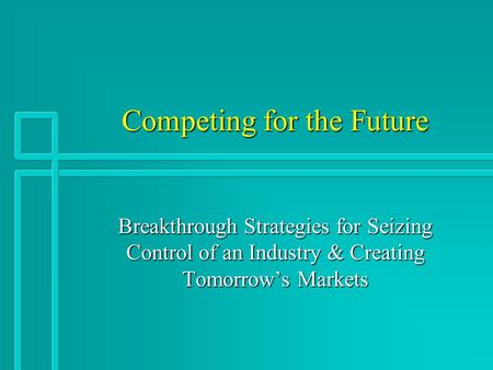 Competing for the Future Breakthrough Strategies for Seizing Control of an Industry & Creating Tomorrow's Markets.