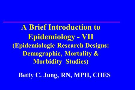 A Brief Introduction to Epidemiology - VII (Epidemiologic Research Designs: Demographic, Mortality & Morbidity Studies) Betty C. Jung, RN, MPH, CHES.
