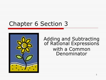 Chapter 6 Section 3 Adding and Subtracting of Rational Expressions with a Common Denominator 1.