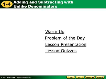 1-4 Adding and Subtracting with Unlike Denominators Warm Up Warm Up Lesson Presentation Lesson Presentation Problem of the Day Problem of the Day Lesson.
