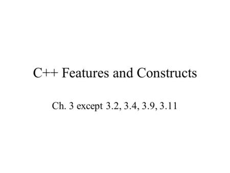 C++ Features and Constructs Ch. 3 except 3.2, 3.4, 3.9, 3.11.