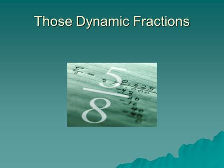 Those Dynamic Fractions