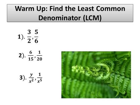 Warm Up: Find the Least Common Denominator (LCM).