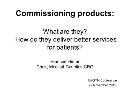Commissioning products: What are they? How do they deliver better services for patients? Frances Flinter Chair, Medical Genetics CRG UKGTN Conference 22.