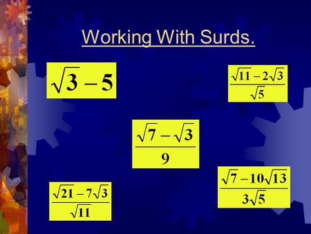 Working With Surds.. What Is A Surd ? Calculate the following roots: = 6= 2 = 3= 5= 2 All of the above roots have exact values and are called rational.