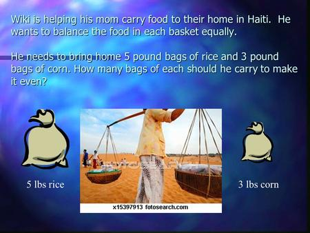 Wiki is helping his mom carry food to their home in Haiti. He wants to balance the food in each basket equally. He needs to bring home 5 pound bags of.