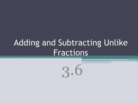 Adding and Subtracting Unlike Fractions 3.6. To add and subtract fractions with unlike denominators, first find a common denominator using one of these.