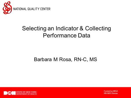 Funded by HRSA HIV/AIDS Bureau Selecting an Indicator & Collecting Performance Data Barbara M Rosa, RN-C, MS.