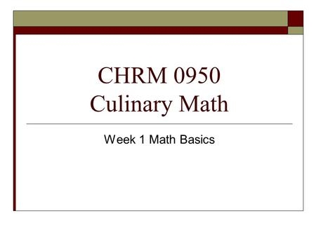 CHRM 0950 Culinary Math Week 1 Math Basics. Fractions  Fractions are numeric symbols of the relationship between the part and the whole.  Numerator.