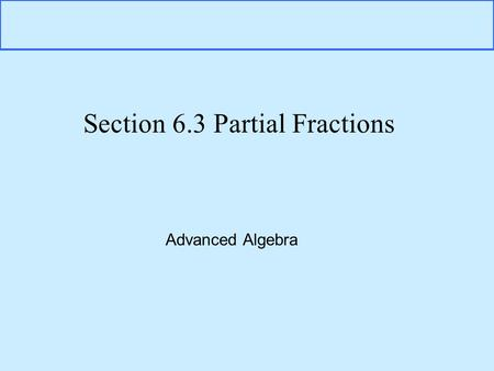 Section 6.3 Partial Fractions Advanced Algebra. What is Partial Fraction Decomposition? There are times when we are working with Rational Functions of.