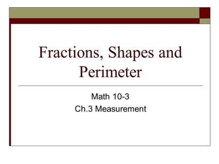 Fractions, Shapes and Perimeter Math 10-3 Ch.3 Measurement.