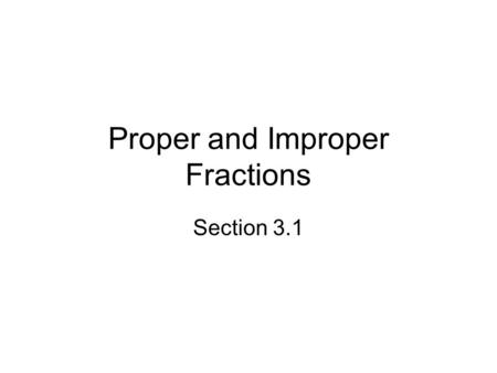 Proper and Improper Fractions Section 3.1. Objectives Write a fraction to describe the parts of a unit Select proper or improper fractions from a list.