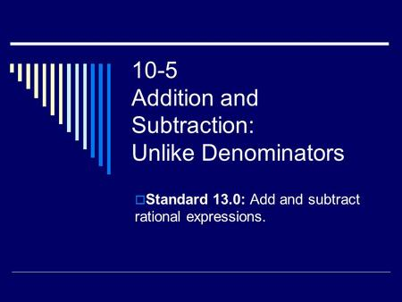 10-5 Addition and Subtraction: Unlike Denominators  Standard 13.0: Add and subtract rational expressions.