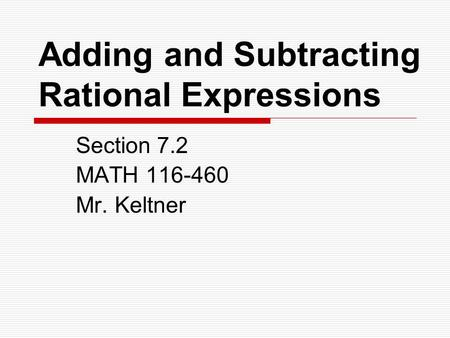 Adding and Subtracting Rational Expressions Section 7.2 MATH 116-460 Mr. Keltner.