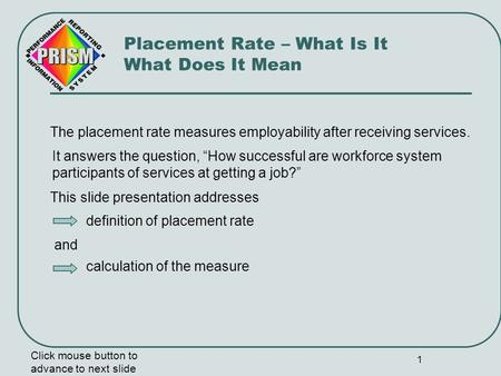 1 The placement rate measures employability after receiving services. Click mouse button to advance to next slide Placement Rate – What Is It What Does.